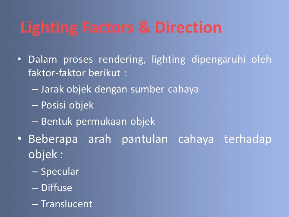 Lighting Factors & Direction Dalam proses rendering, lighting dipengaruhi oleh faktor-faktor berikut : – Jarak objek dengan sumber cahaya – Posisi obj