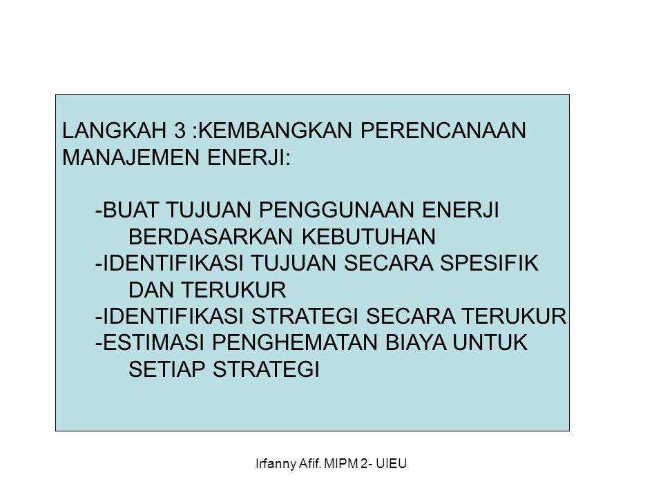 Irfanny Afif. MIPM 2- UIEU LANGKAH 3 :KEMBANGKAN PERENCANAAN MANAJEMEN ENERJI: -BUAT TUJUAN PENGGUNAAN ENERJI BERDASARKAN KEBUTUHAN -IDENTIFIKASI TUJU