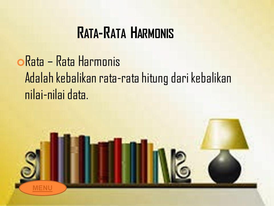 R ATA -R ATA H ARMONIS Rata – Rata Harmonis Adalah kebalikan rata-rata hitung dari kebalikan nilai-nilai data. MENU