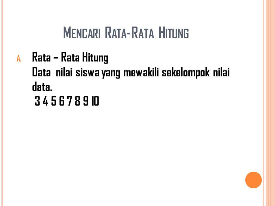 M ENCARI R ATA -R ATA H ITUNG A. Rata – Rata Hitung Data nilai siswa yang mewakili sekelompok nilai data. 3 4 5 6 7 8 9 10