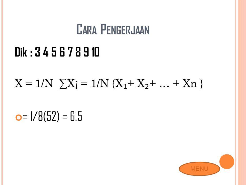 C ARA P ENGERJAAN Dik : 3 4 5 6 7 8 9 10 X = 1/N ∑X¡ = 1/N {X ₁ + X ₂ + … + Xn } = 1/8(52) = 6.5 MENU