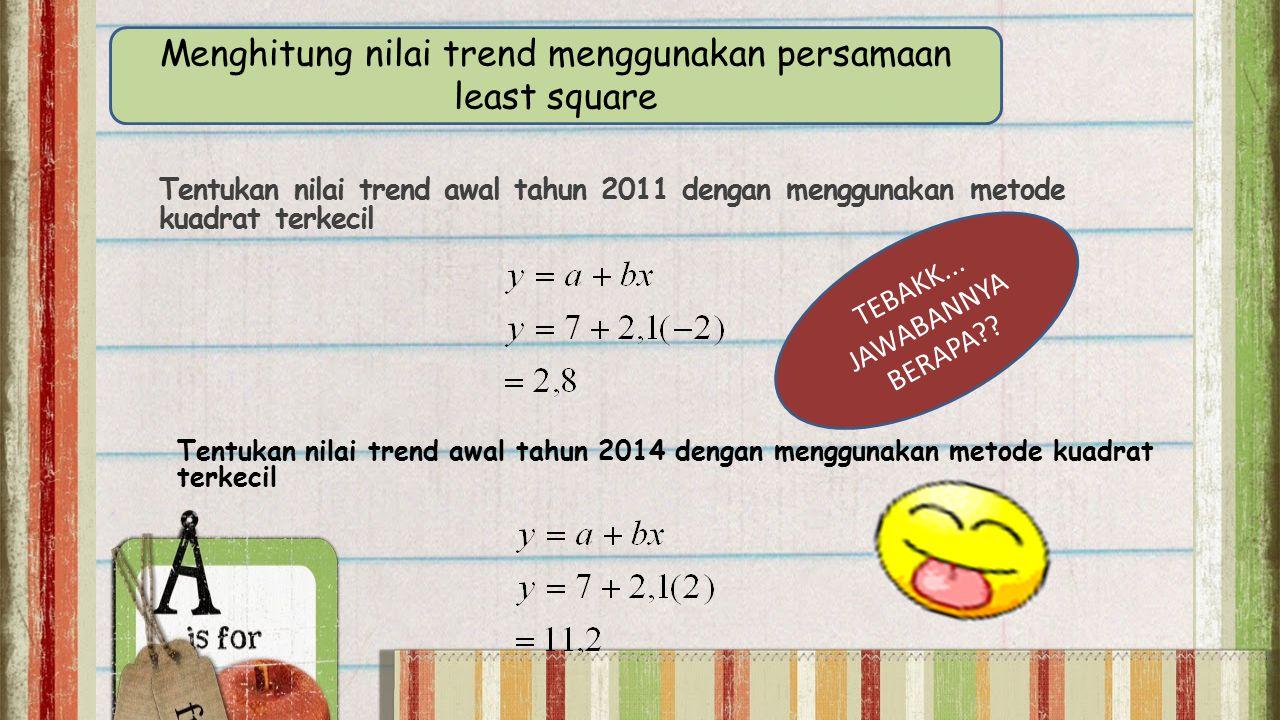 Tentukan nilai trend awal tahun 2011 dengan menggunakan metode kuadrat terkecil Tentukan nilai trend awal tahun 2014 dengan menggunakan metode kuadrat