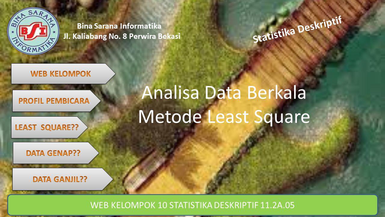 Bina Sarana Informatika Jl. Kaliabang No. 8 Perwira Bekasi Statistika Deskriptif Analisa Data Berkala Metode Least Square WEB KELOMPOK 10 STATISTIKA D