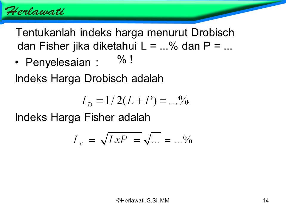 ©Herlawati, S.Si, MM14 Tentukanlah indeks harga menurut Drobisch dan Fisher jika diketahui L =...% dan P =... % ! Penyelesaian : Indeks Harga Drobisch