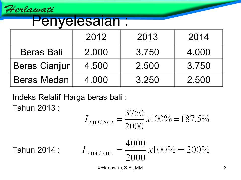 ©Herlawati, S.Si, MM3 Penyelesaian : Indeks Relatif Harga beras bali : Tahun 2013 : Tahun 2014 : 201220132014 Beras Bali2.0003.7504.000 Beras Cianjur4.5002.5003.750 Beras Medan4.0003.2502.500