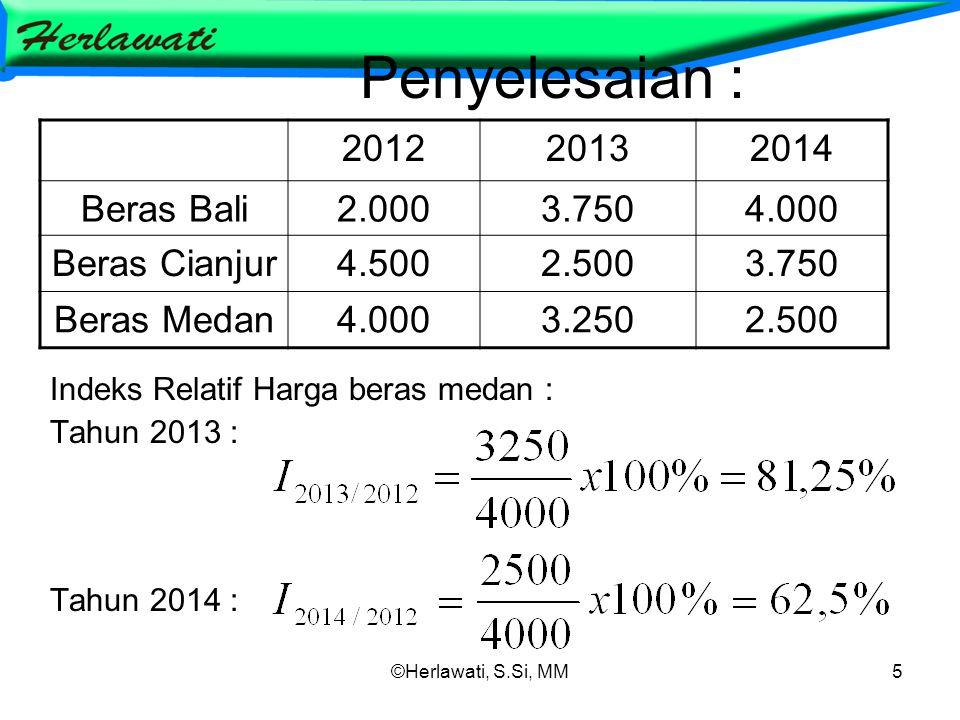 ©Herlawati, S.Si, MM5 Penyelesaian : Indeks Relatif Harga beras medan : Tahun 2013 : Tahun 2014 : 201220132014 Beras Bali2.0003.7504.000 Beras Cianjur4.5002.5003.750 Beras Medan4.0003.2502.500