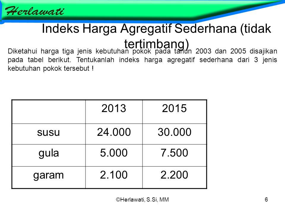 ©Herlawati, S.Si, MM6 Indeks Harga Agregatif Sederhana (tidak tertimbang) 20132015 susu24.00030.000 gula5.0007.500 garam2.1002.200 Diketahui harga tig