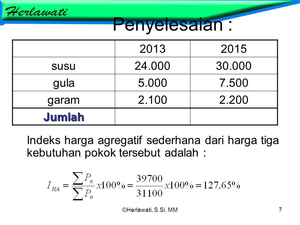 ©Herlawati, S.Si, MM7 Penyelesaian : Indeks harga agregatif sederhana dari harga tiga kebutuhan pokok tersebut adalah : 20132015 susu24.00030.000 gula5.0007.500 garam2.1002.200 Jumlah