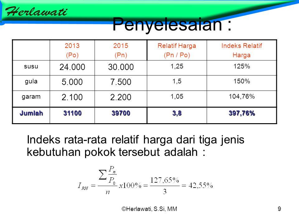 ©Herlawati, S.Si, MM9 Penyelesaian : Indeks rata-rata relatif harga dari tiga jenis kebutuhan pokok tersebut adalah : 2013 (Po) 2015 (Pn) Relatif Harga (Pn / Po) Indeks Relatif Harga susu 24.00030.000 1,25125% gula 5.0007.500 1,5150% garam 2.1002.200 1,05104,76% Jumlah31100397003,8397,76%