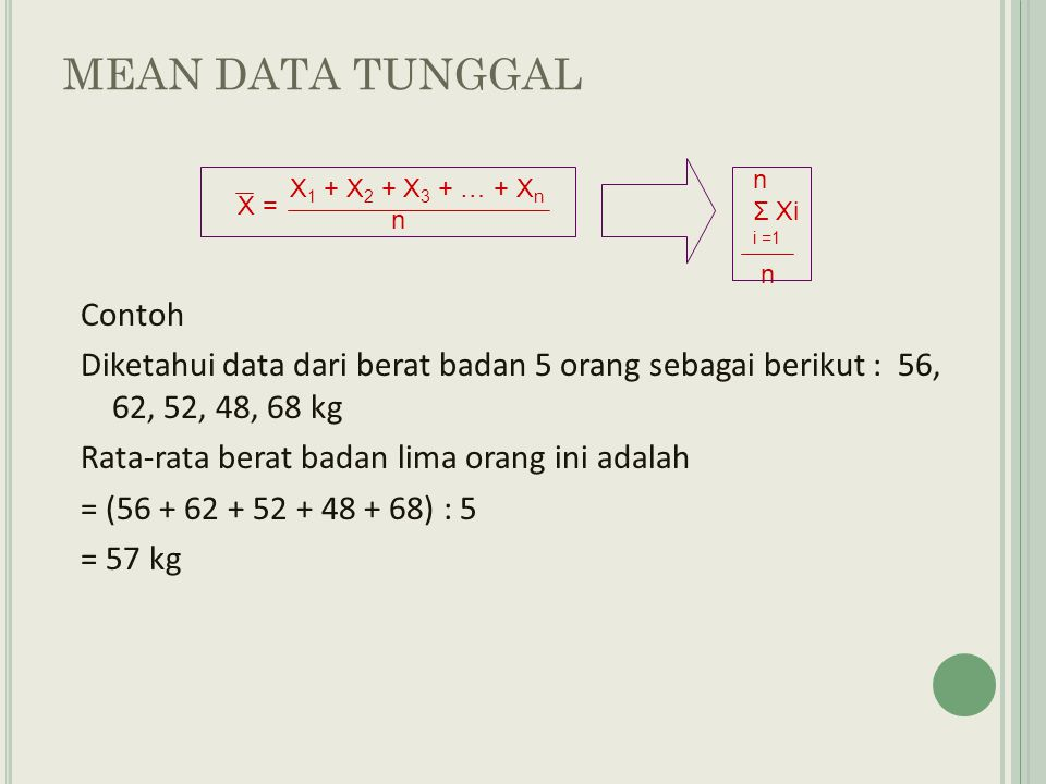 X 1 + X 2 + X 3 + … + X n n Σ Xi i =1 n X = MEAN DATA TUNGGAL Contoh Diketahui data dari berat badan 5 orang sebagai berikut : 56, 62, 52, 48, 68 kg Rata-rata berat badan lima orang ini adalah = (56 + 62 + 52 + 48 + 68) : 5 = 57 kg