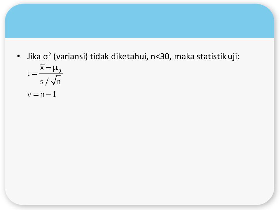 Jika σ 2 (variansi) tidak diketahui, n<30, maka statistik uji: