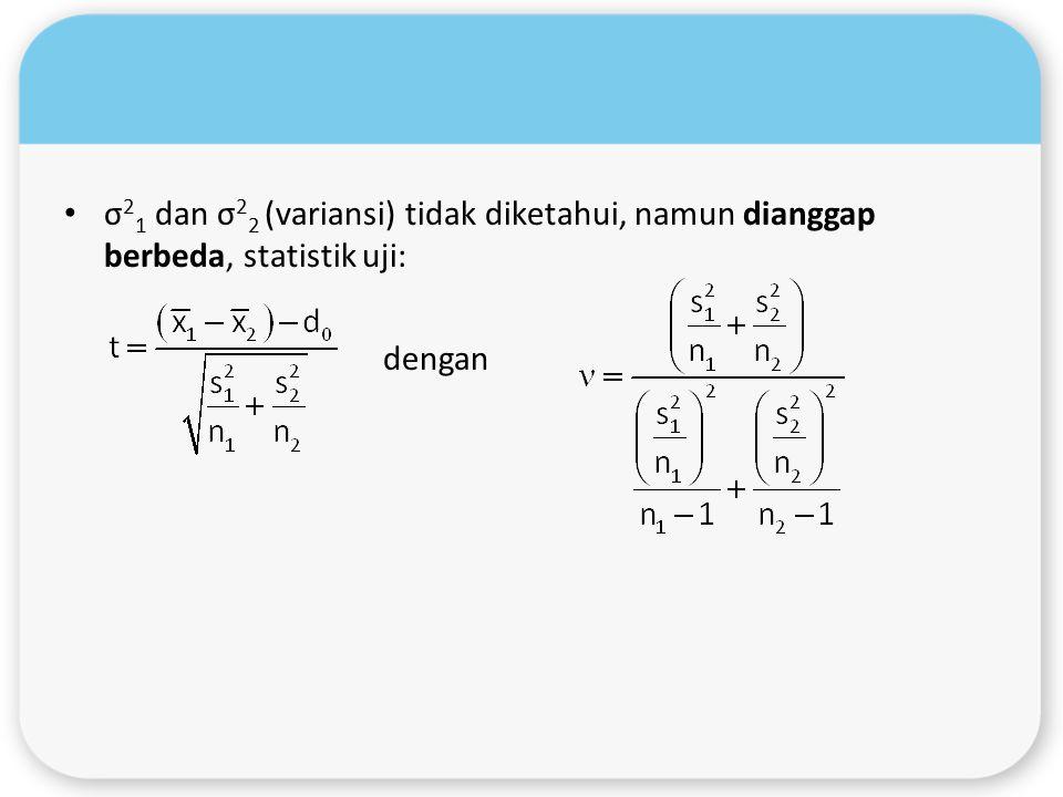 σ 2 1 dan σ 2 2 (variansi) tidak diketahui, namun dianggap berbeda, statistik uji: dengan