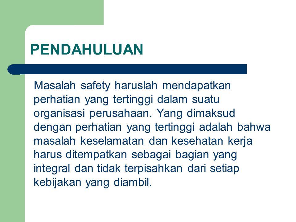 PENDAHULUAN Masalah safety haruslah mendapatkan perhatian yang tertinggi dalam suatu organisasi perusahaan. Yang dimaksud dengan perhatian yang tertin