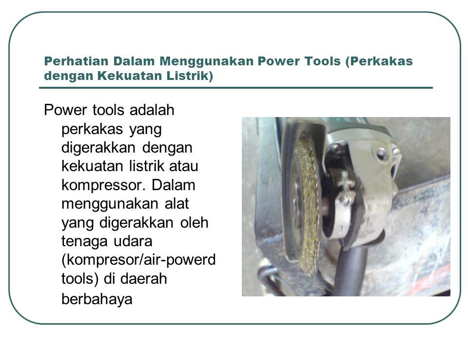 Perhatian Dalam Menggunakan Power Tools (Perkakas dengan Kekuatan Listrik) Power tools adalah perkakas yang digerakkan dengan kekuatan listrik atau ko