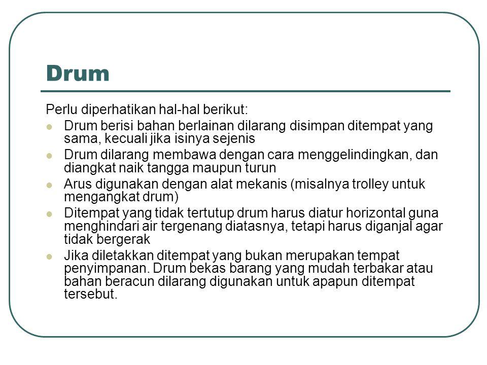 Drum Perlu diperhatikan hal-hal berikut: Drum berisi bahan berlainan dilarang disimpan ditempat yang sama, kecuali jika isinya sejenis Drum dilarang m