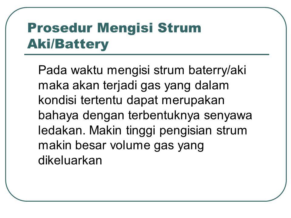 Prosedur Mengisi Strum Aki/Battery Pada waktu mengisi strum baterry/aki maka akan terjadi gas yang dalam kondisi tertentu dapat merupakan bahaya denga