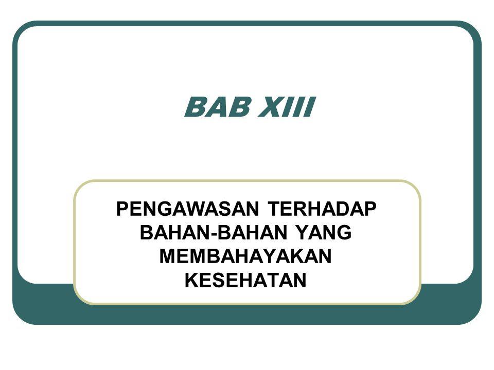 BAB XIII PENGAWASAN TERHADAP BAHAN-BAHAN YANG MEMBAHAYAKAN KESEHATAN