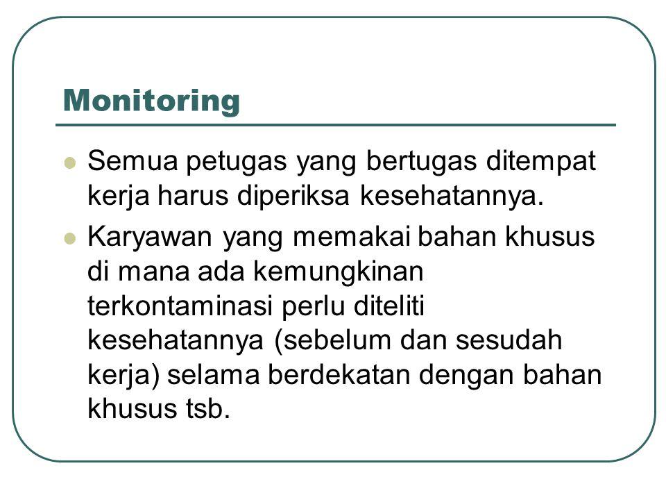 Monitoring Semua petugas yang bertugas ditempat kerja harus diperiksa kesehatannya. Karyawan yang memakai bahan khusus di mana ada kemungkinan terkont
