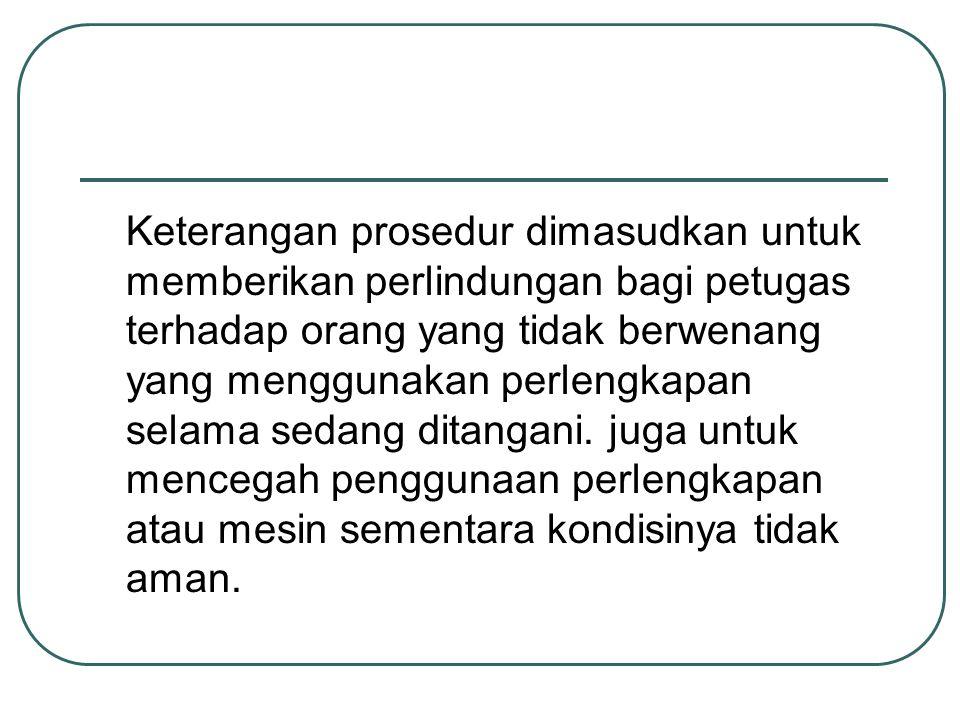 Keterangan prosedur dimasudkan untuk memberikan perlindungan bagi petugas terhadap orang yang tidak berwenang yang menggunakan perlengkapan selama sed