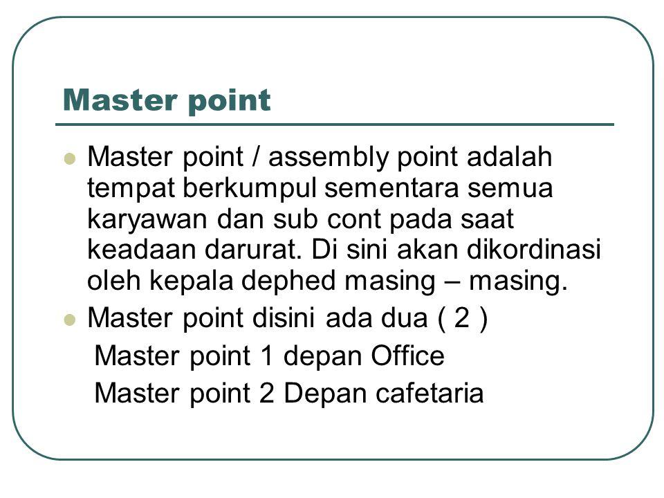 Master point Master point / assembly point adalah tempat berkumpul sementara semua karyawan dan sub cont pada saat keadaan darurat. Di sini akan dikor