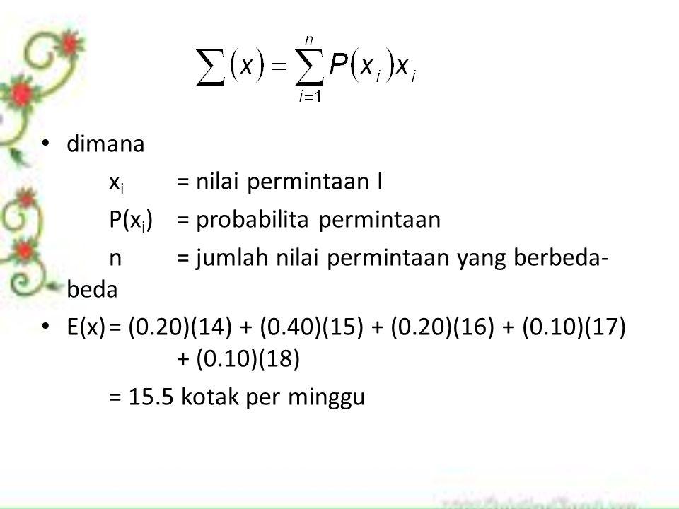 dimana x i = nilai permintaan I P(x i )= probabilita permintaan n= jumlah nilai permintaan yang berbeda- beda E(x)= (0.20)(14) + (0.40)(15) + (0.20)(1
