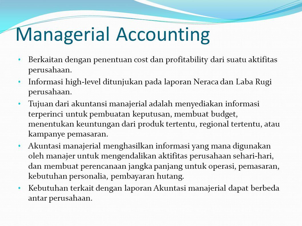 Managerial Accounting Berkaitan dengan penentuan cost dan profitability dari suatu aktifitas perusahaan. Informasi high-level ditunjukan pada laporan