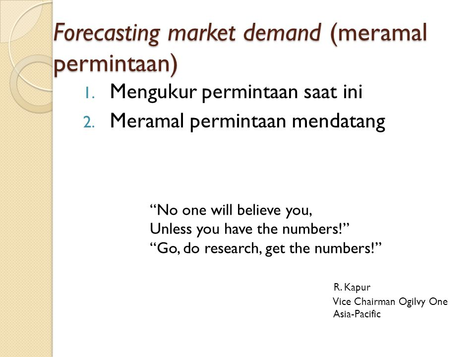 "Forecasting market demand (meramal permintaan) 1. Mengukur permintaan saat ini 2. Meramal permintaan mendatang ""No one will believe you, Unless you ha"
