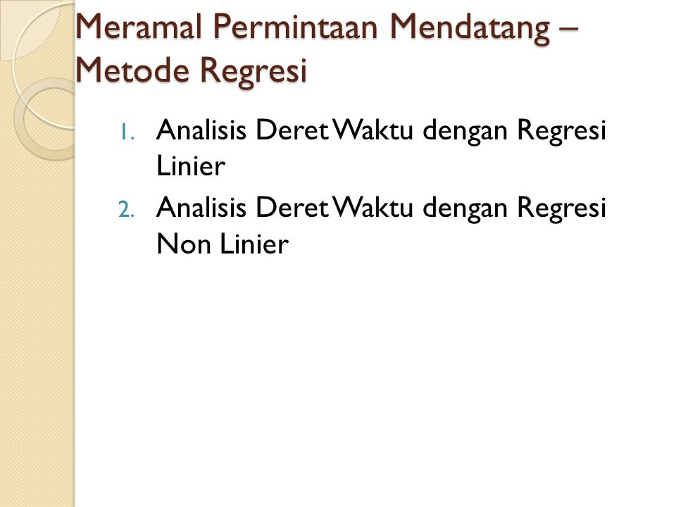 Analisis Deret Waktu dengan Regresi Linier Y = f(x) Y = a + bx dimana : Y = Dependent variable (variabel tidak bebas) X = Independent variable (variabel bebas) a dan b = koefisien regresi