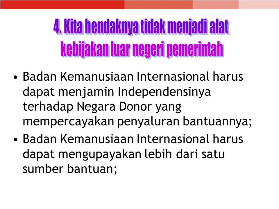 Badan Kemanusiaan Internasional harus dapat menjamin Independensinya terhadap Negara Donor yang mempercayakan penyaluran bantuannya; Badan Kemanusiaan