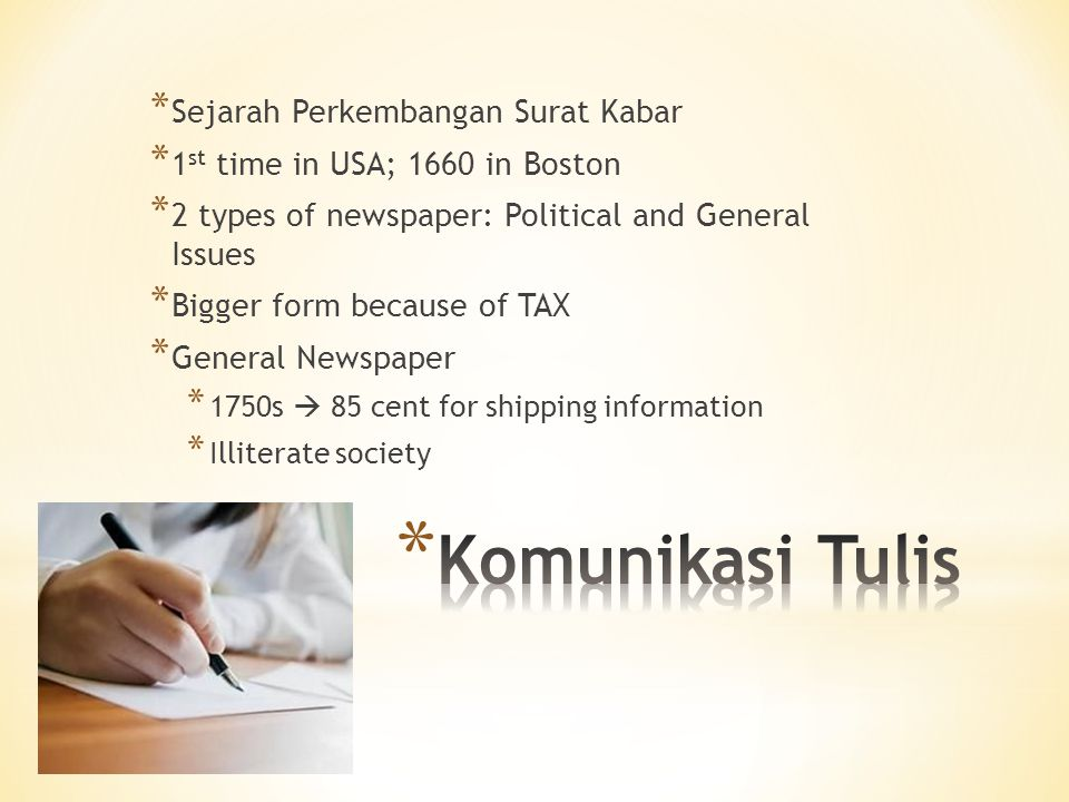 * Sejarah Perkembangan Surat Kabar * 1 st time in USA; 1660 in Boston * 2 types of newspaper: Political and General Issues * Bigger form because of TAX * General Newspaper * 1750s  85 cent for shipping information * Illiterate society