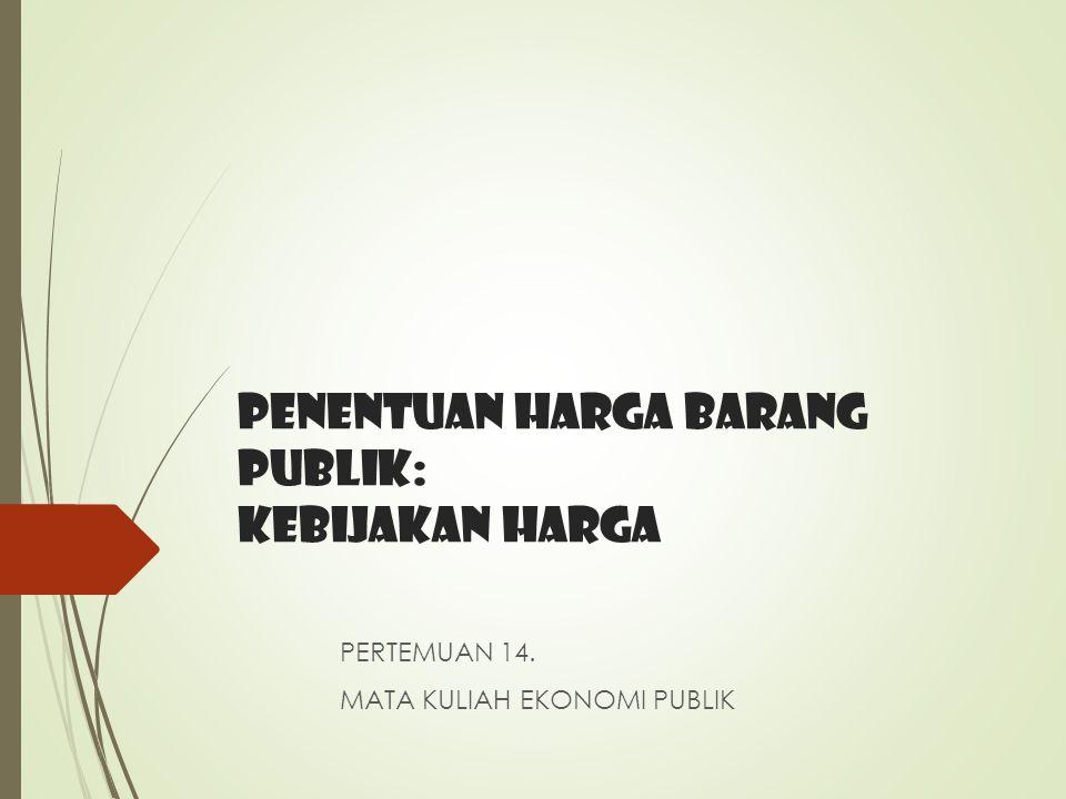 PENENTUAN HARGA BARANG PUBLIK: kebijakan HARGA PERTEMUAN 14. MATA KULIAH EKONOMI PUBLIK