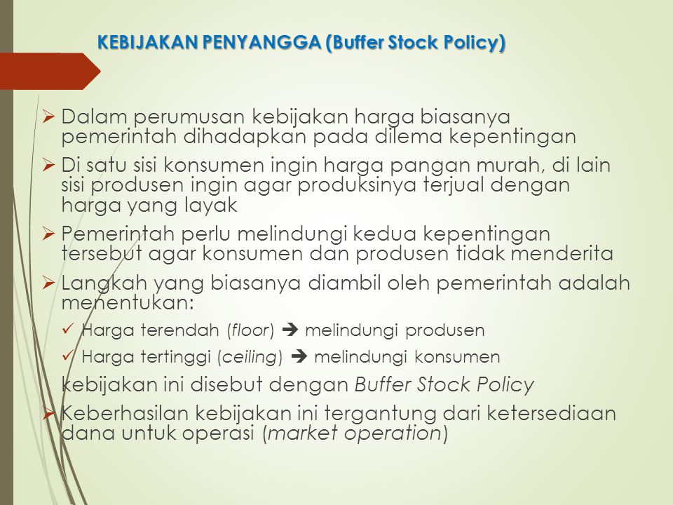 KEBIJAKAN PENYANGGA (Buffer Stock Policy)  Dalam perumusan kebijakan harga biasanya pemerintah dihadapkan pada dilema kepentingan  Di satu sisi kons