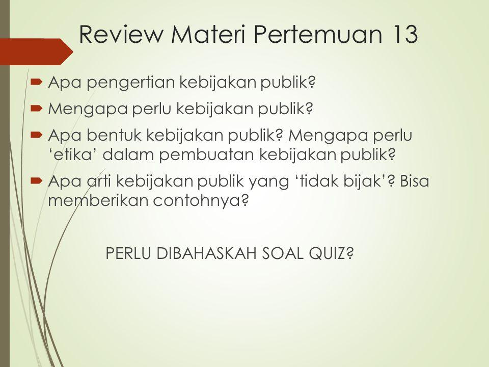 Review Materi Pertemuan 13  Apa pengertian kebijakan publik?  Mengapa perlu kebijakan publik?  Apa bentuk kebijakan publik? Mengapa perlu 'etika' d