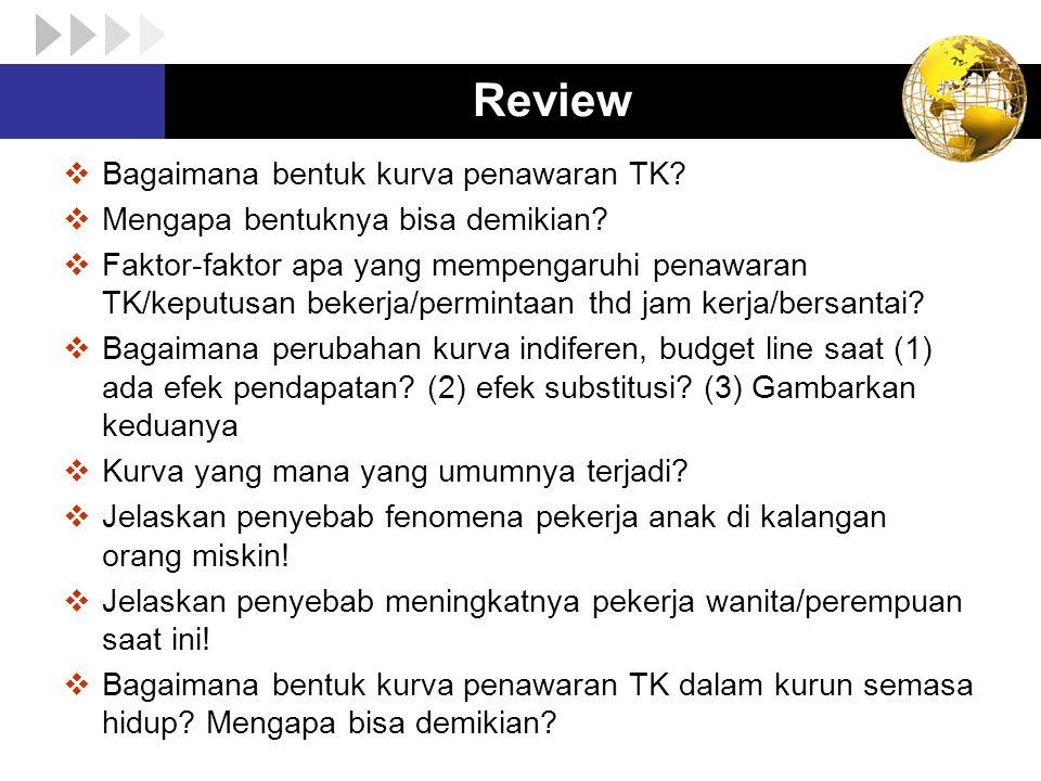 Review  Bagaimana bentuk kurva penawaran TK?  Mengapa bentuknya bisa demikian?  Faktor-faktor apa yang mempengaruhi penawaran TK/keputusan bekerja/