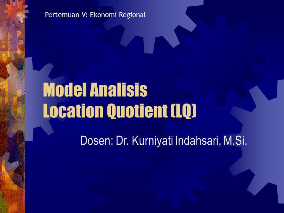 Model Analisis Location Quotient (LQ) Dosen: Dr. Kurniyati Indahsari, M.Si. Pertemuan V: Ekonomi Regional