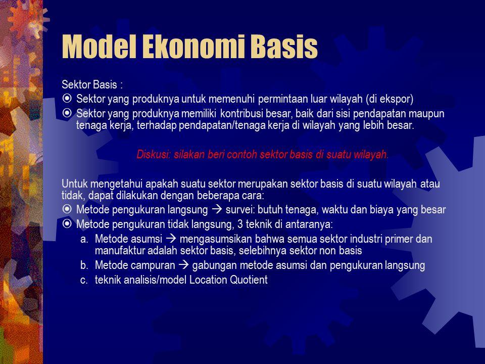 Model Ekonomi Basis Sektor Basis :  Sektor yang produknya untuk memenuhi permintaan luar wilayah (di ekspor)  Sektor yang produknya memiliki kontribusi besar, baik dari sisi pendapatan maupun tenaga kerja, terhadap pendapatan/tenaga kerja di wilayah yang lebih besar.
