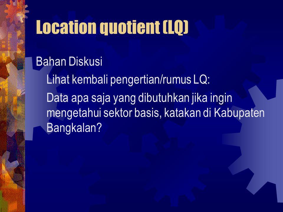 Location quotient (LQ) Bahan Diskusi Lihat kembali pengertian/rumus LQ: Data apa saja yang dibutuhkan jika ingin mengetahui sektor basis, katakan di K