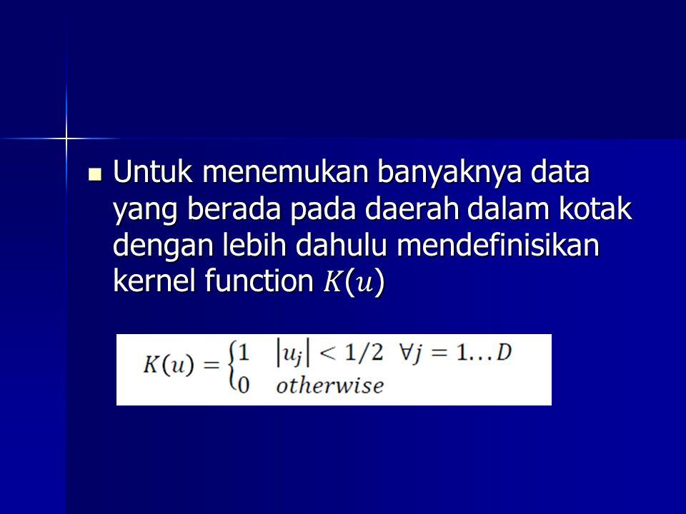 Untuk menemukan banyaknya data yang berada pada daerah dalam kotak dengan lebih dahulu mendefinisikan kernel function () Untuk menemukan banyaknya data yang berada pada daerah dalam kotak dengan lebih dahulu mendefinisikan kernel function ()