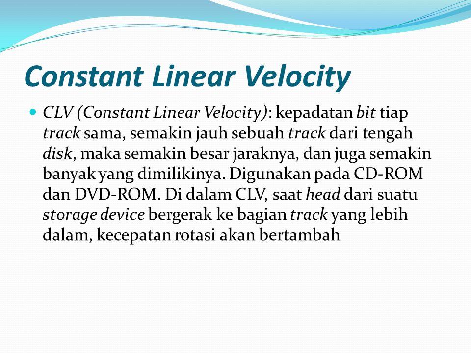 Constant Linear Velocity CLV (Constant Linear Velocity): kepadatan bit tiap track sama, semakin jauh sebuah track dari tengah disk, maka semakin besar jaraknya, dan juga semakin banyak yang dimilikinya.