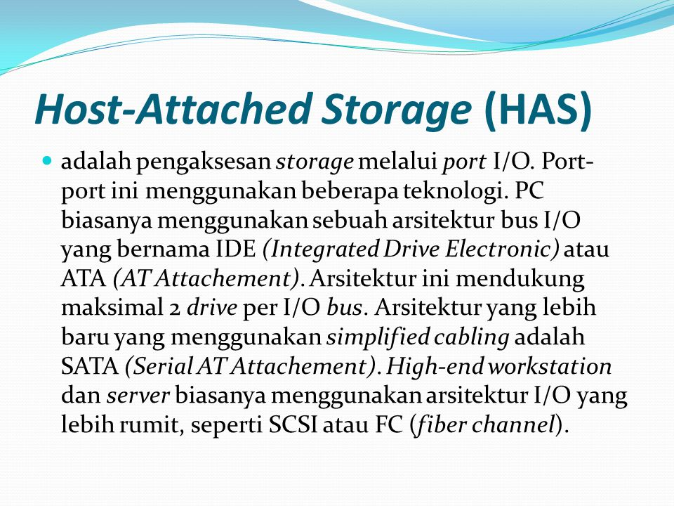 Host-Attached Storage (HAS) adalah pengaksesan storage melalui port I/O. Port- port ini menggunakan beberapa teknologi. PC biasanya menggunakan sebuah