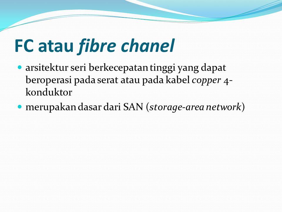 FC atau fibre chanel arsitektur seri berkecepatan tinggi yang dapat beroperasi pada serat atau pada kabel copper 4- konduktor merupakan dasar dari SAN (storage-area network)