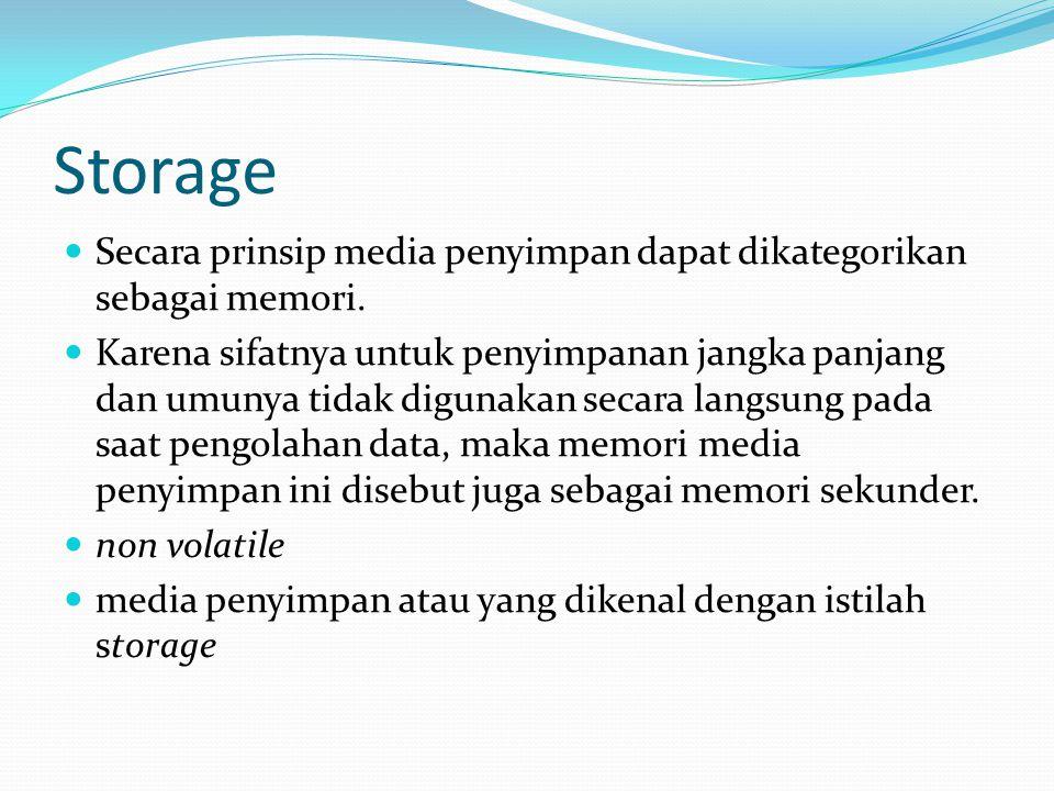 Storage Secara prinsip media penyimpan dapat dikategorikan sebagai memori. Karena sifatnya untuk penyimpanan jangka panjang dan umunya tidak digunakan