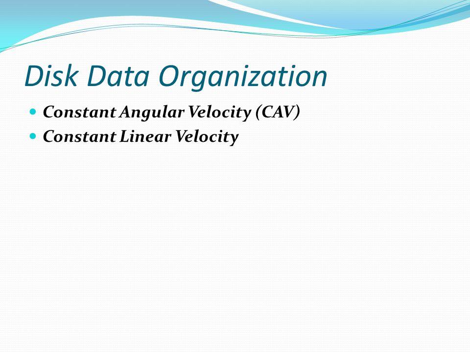 Disk Data Organization Constant Angular Velocity (CAV) Constant Linear Velocity