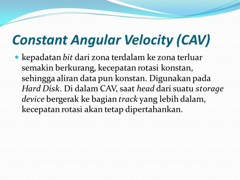 Constant Angular Velocity (CAV) kepadatan bit dari zona terdalam ke zona terluar semakin berkurang, kecepatan rotasi konstan, sehingga aliran data pun konstan.