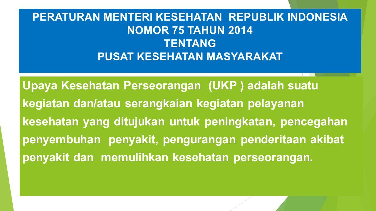 PERATURAN MENTERI KESEHATAN REPUBLIK INDONESIA NOMOR 75 TAHUN 2014 TENTANG PUSAT KESEHATAN MASYARAKAT Upaya Kesehatan Perseorangan (UKP ) adalah suatu kegiatan dan/atau serangkaian kegiatan pelayanan kesehatan yang ditujukan untuk peningkatan, pencegahan penyembuhan penyakit, pengurangan penderitaan akibat penyakit dan memulihkan kesehatan perseorangan.