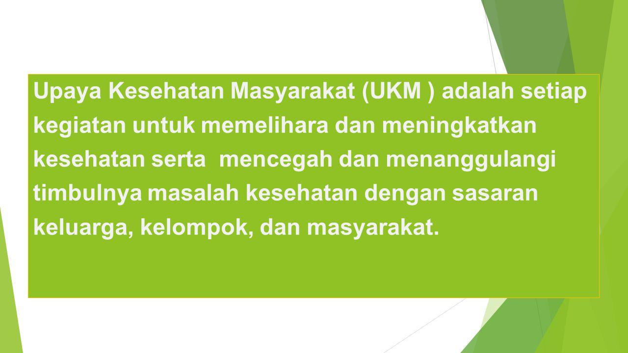 Upaya Kesehatan Masyarakat (UKM ) adalah setiap kegiatan untuk memelihara dan meningkatkan kesehatan serta mencegah dan menanggulangi timbulnya masalah kesehatan dengan sasaran keluarga, kelompok, dan masyarakat.