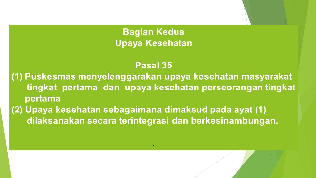 Bagian Kedua Upaya Kesehatan Pasal 35 (1)Puskesmas menyelenggarakan upaya kesehatan masyarakat tingkat pertama dan upaya kesehatan perseorangan tingkat pertama (2) Upaya kesehatan sebagaimana dimaksud pada ayat (1) dilaksanakan secara terintegrasi dan berkesinambungan..