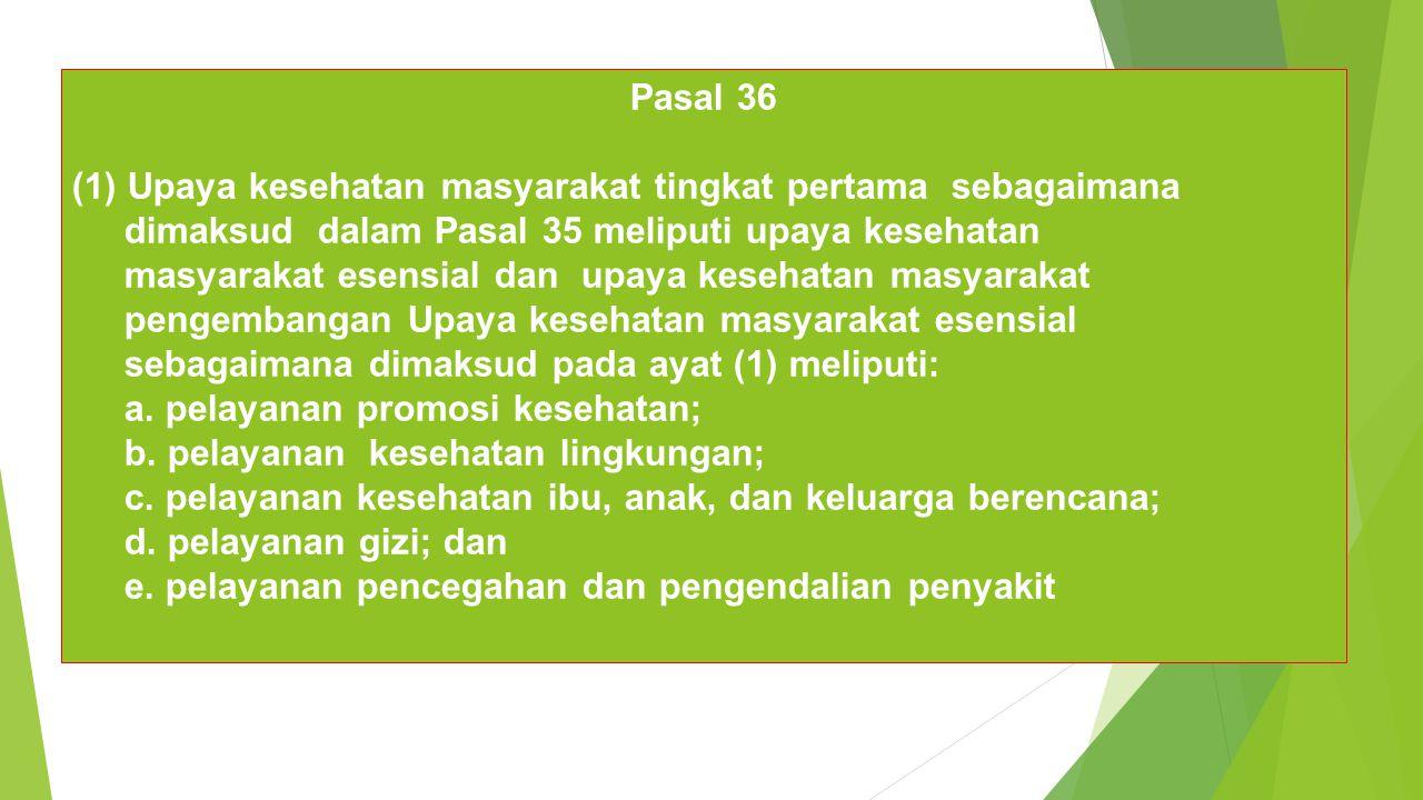 Pasal 36 (1) Upaya kesehatan masyarakat tingkat pertama sebagaimana dimaksud dalam Pasal 35 meliputi upaya kesehatan masyarakat esensial dan upaya kesehatan masyarakat pengembangan Upaya kesehatan masyarakat esensial sebagaimana dimaksud pada ayat (1) meliputi: a.