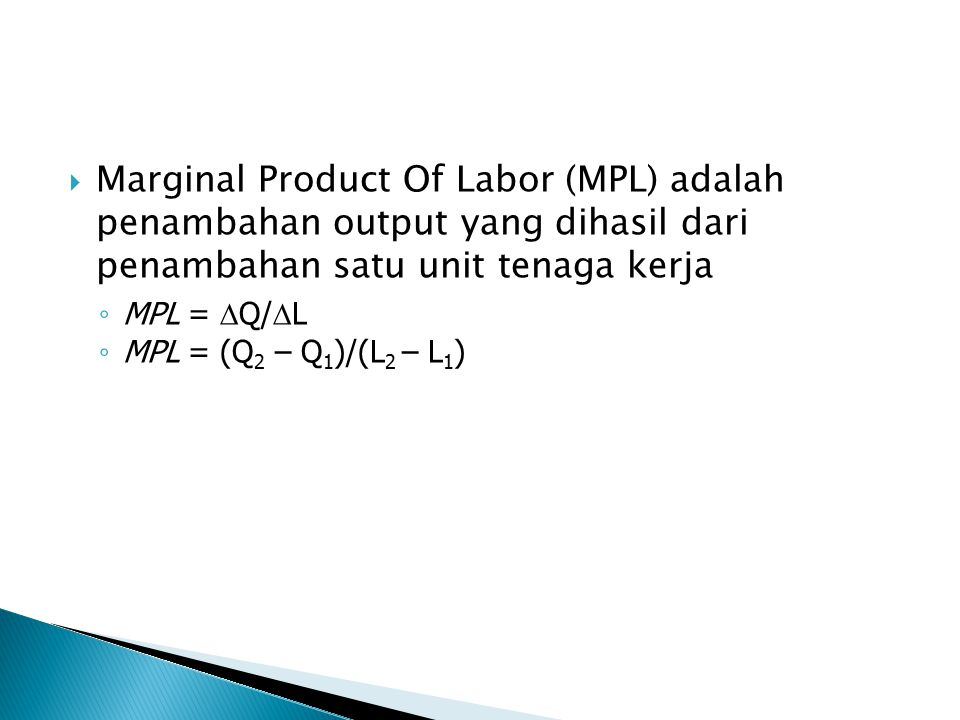  Marginal Product Of Labor (MPL) adalah penambahan output yang dihasil dari penambahan satu unit tenaga kerja ◦ MPL =  Q/  L ◦ MPL = (Q 2 – Q 1 )/(L 2 – L 1 )