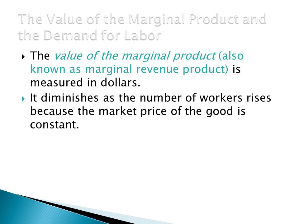  The value of the marginal product (also known as marginal revenue product) is measured in dollars.